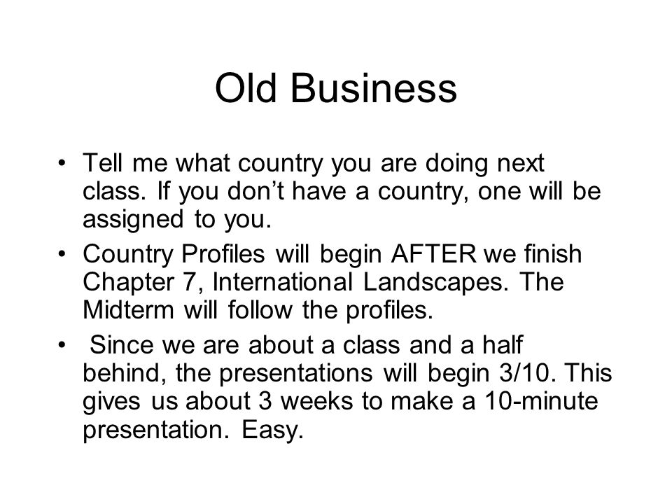 Old Business Tell me what country you are doing next class.