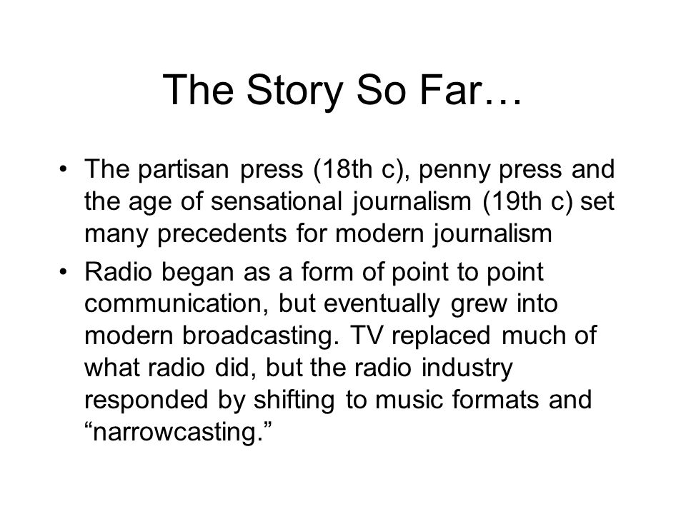 The Story So Far… The partisan press (18th c), penny press and the age of sensational journalism (19th c) set many precedents for modern journalism Radio began as a form of point to point communication, but eventually grew into modern broadcasting.