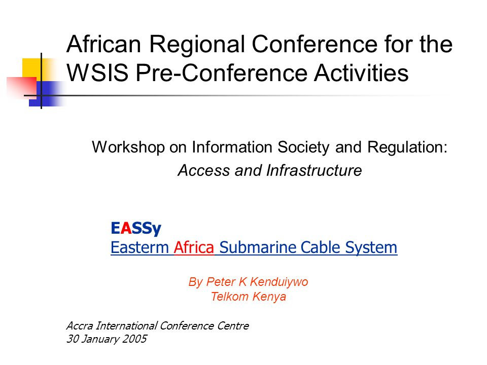 African Regional Conference for the WSIS Pre-Conference Activities Workshop on Information Society and Regulation: Access and Infrastructure By Peter K Kenduiywo Telkom Kenya EASSy Easterm Africa Submarine Cable System Accra International Conference Centre 30 January 2005