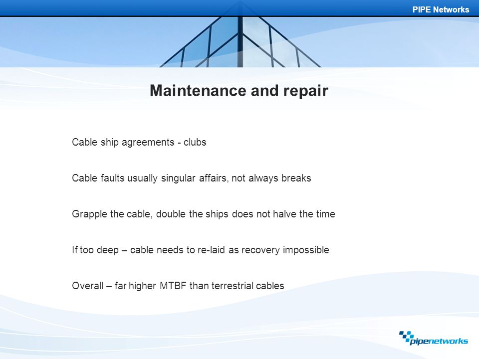 PIPE Networks Maintenance and repair Cable ship agreements - clubs Cable faults usually singular affairs, not always breaks Grapple the cable, double the ships does not halve the time If too deep – cable needs to re-laid as recovery impossible Overall – far higher MTBF than terrestrial cables