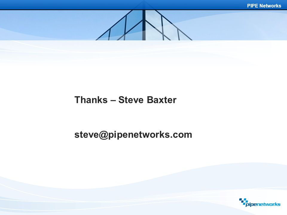 PIPE Networks Thanks – Steve Baxter steve@pipenetworks.com