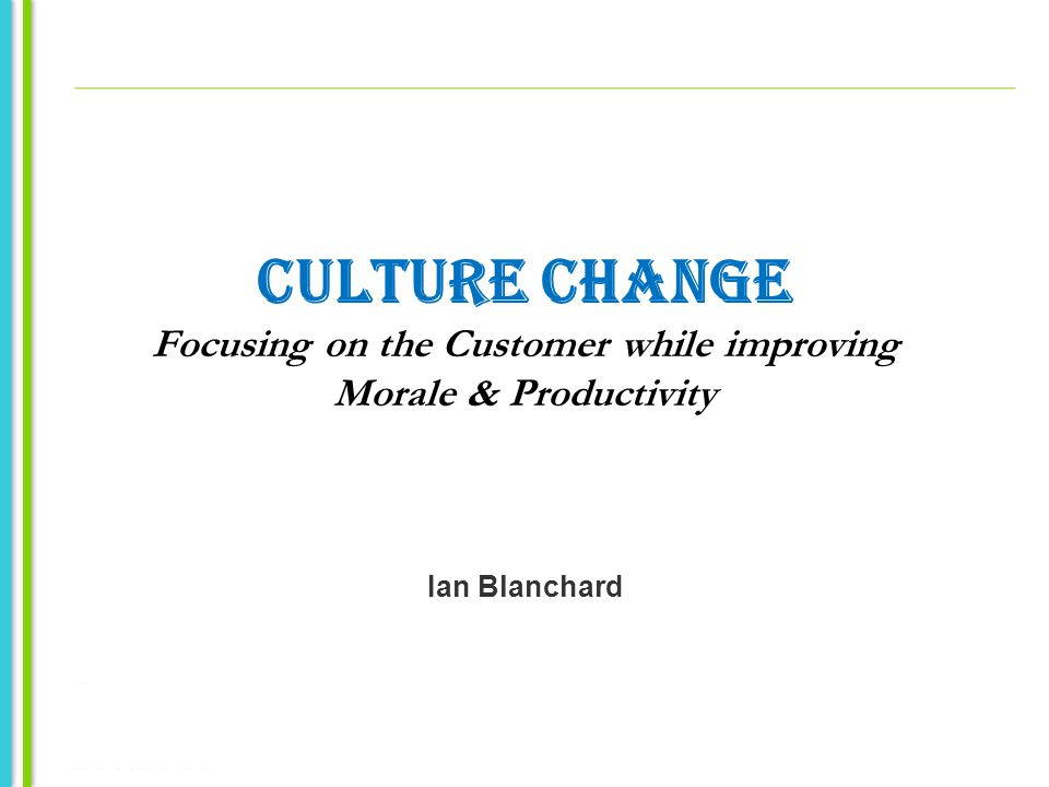 CULTURE CHANGE Focusing on the Customer while improving Morale & Productivity Ian Blanchard