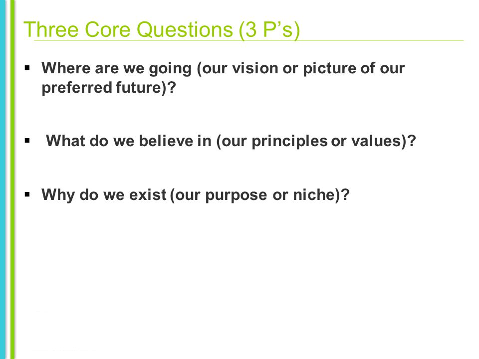 Three Core Questions (3 Ps) Where are we going (our vision or picture of our preferred future).
