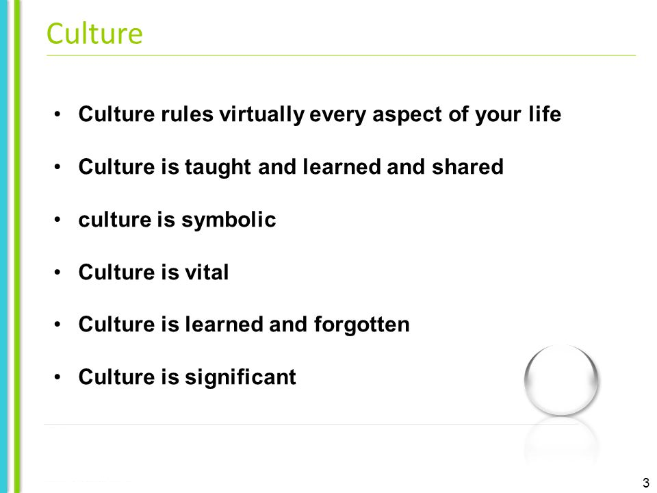 3 Culture rules virtually every aspect of your life Culture is taught and learned and shared culture is symbolic Culture is vital Culture is learned and forgotten Culture is significant Culture