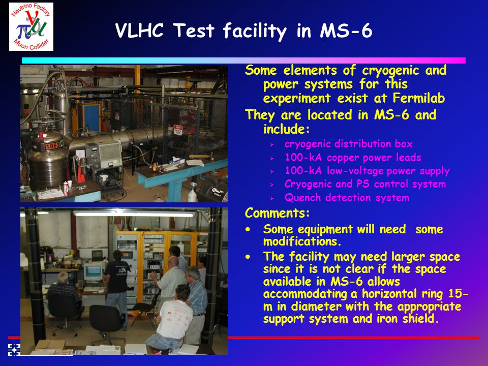 VLHC Test facility in MS-6 Some elements of cryogenic and power systems for this experiment exist at Fermilab They are located in MS-6 and include: cryogenic distribution box 100-kA copper power leads 100-kA low-voltage power supply Cryogenic and PS control system Quench detection system Comments: Some equipment will need some modifications.