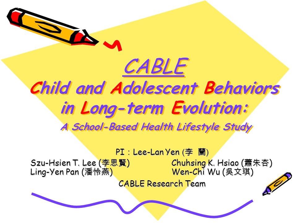 CABLE Child and Adolescent Behaviors in Long-term Evolution: A School-Based Health Lifestyle Study PI Lee-Lan Yen ( ) Szu-Hsien T.