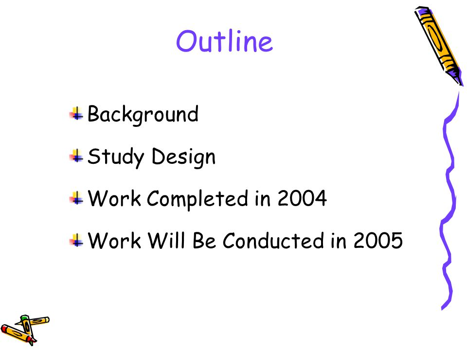 Outline Background Study Design Work Completed in 2004 Work Will Be Conducted in 2005