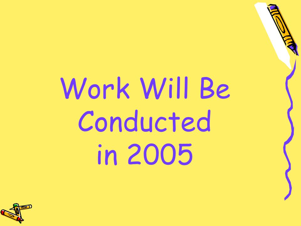 Work Will Be Conducted in 2005