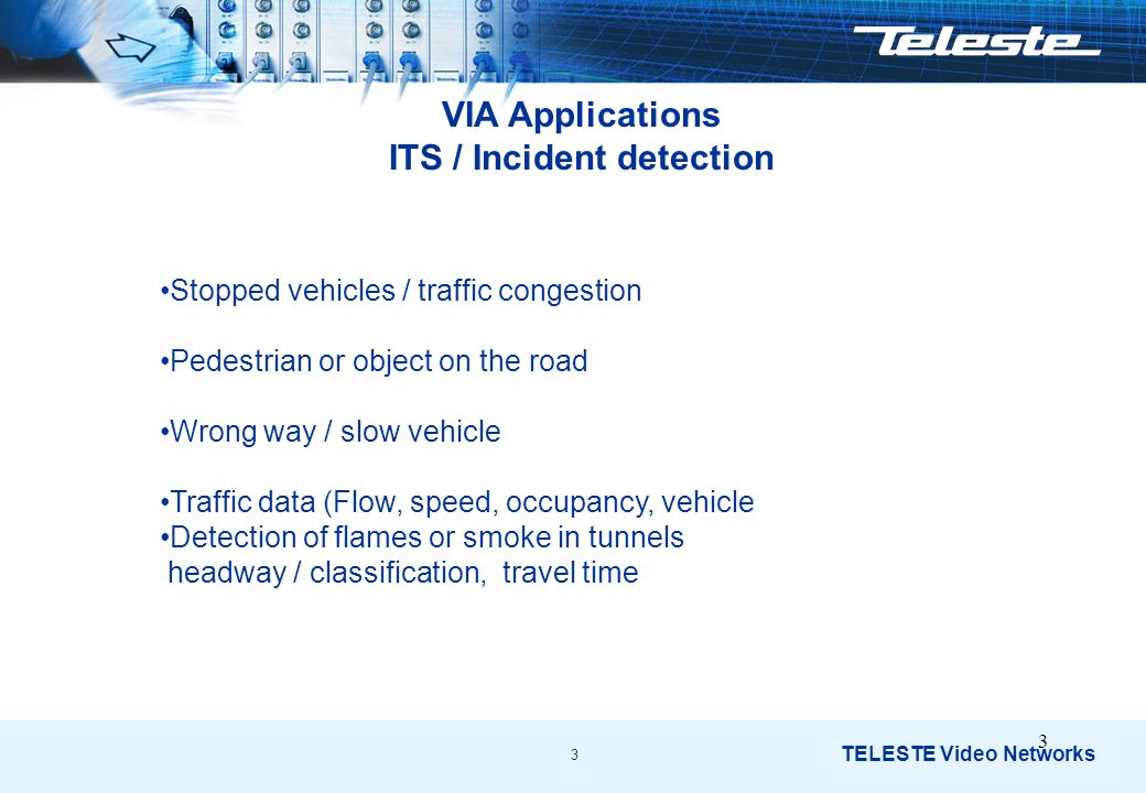 3 TELESTE Video Networks 3 VIA Applications ITS / Incident detection Stopped vehicles / traffic congestion Pedestrian or object on the road Wrong way / slow vehicle Traffic data (Flow, speed, occupancy, vehicle Detection of flames or smoke in tunnels headway / classification, travel time