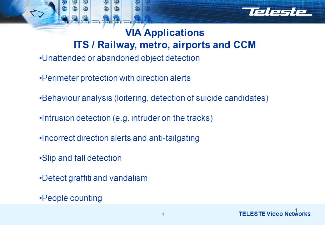 4 TELESTE Video Networks 4 VIA Applications ITS / Railway, metro, airports and CCM Unattended or abandoned object detection Perimeter protection with direction alerts Behaviour analysis (loitering, detection of suicide candidates) Intrusion detection (e.g.