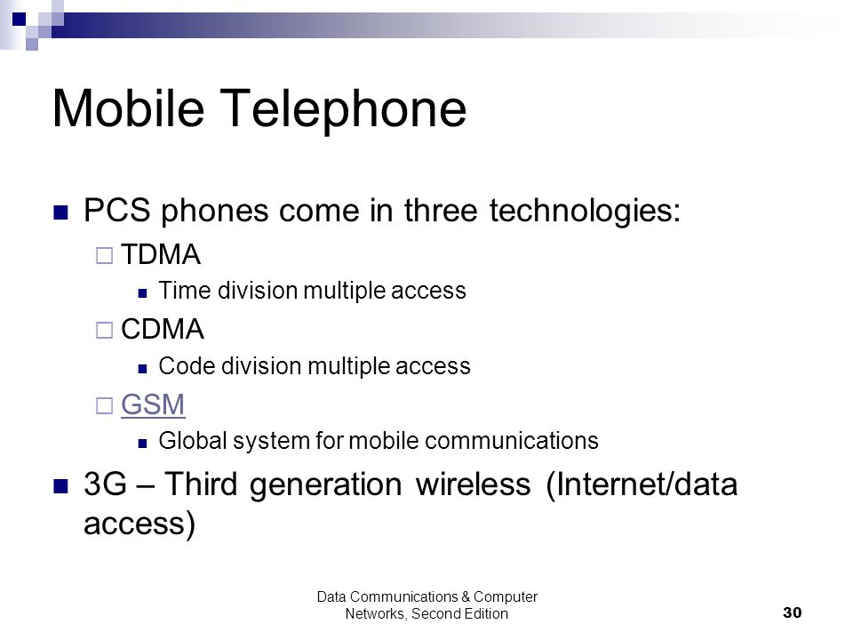Data Communications & Computer Networks, Second Edition30 Mobile Telephone PCS phones come in three technologies: TDMA Time division multiple access CDMA Code division multiple access GSM Global system for mobile communications 3G – Third generation wireless (Internet/data access)