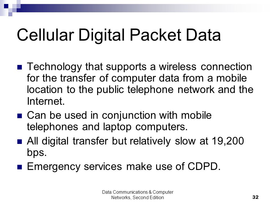 Data Communications & Computer Networks, Second Edition32 Cellular Digital Packet Data Technology that supports a wireless connection for the transfer of computer data from a mobile location to the public telephone network and the Internet.