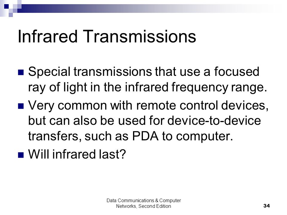 Data Communications & Computer Networks, Second Edition34 Infrared Transmissions Special transmissions that use a focused ray of light in the infrared frequency range.