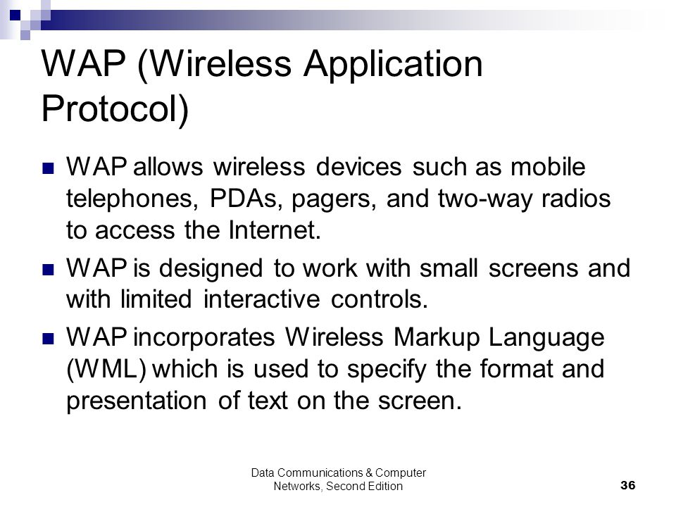 Data Communications & Computer Networks, Second Edition36 WAP (Wireless Application Protocol) WAP allows wireless devices such as mobile telephones, PDAs, pagers, and two-way radios to access the Internet.