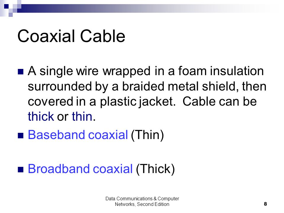 8 Coaxial Cable A single wire wrapped in a foam insulation surrounded by a braided metal shield, then covered in a plastic jacket.