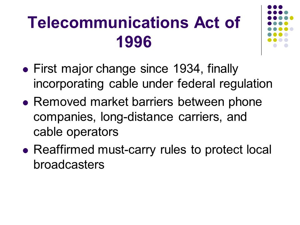 Telecommunications Act of 1996 First major change since 1934, finally incorporating cable under federal regulation Removed market barriers between phone companies, long-distance carriers, and cable operators Reaffirmed must-carry rules to protect local broadcasters