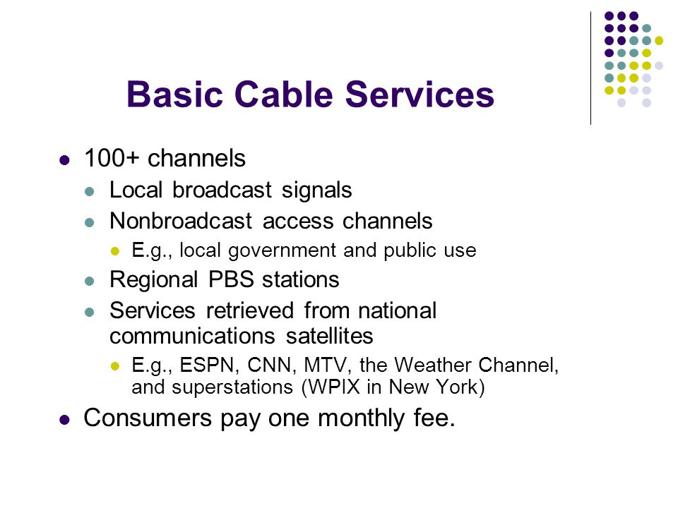 100+ channels Local broadcast signals Nonbroadcast access channels E.g., local government and public use Regional PBS stations Services retrieved from national communications satellites E.g., ESPN, CNN, MTV, the Weather Channel, and superstations (WPIX in New York) Consumers pay one monthly fee.
