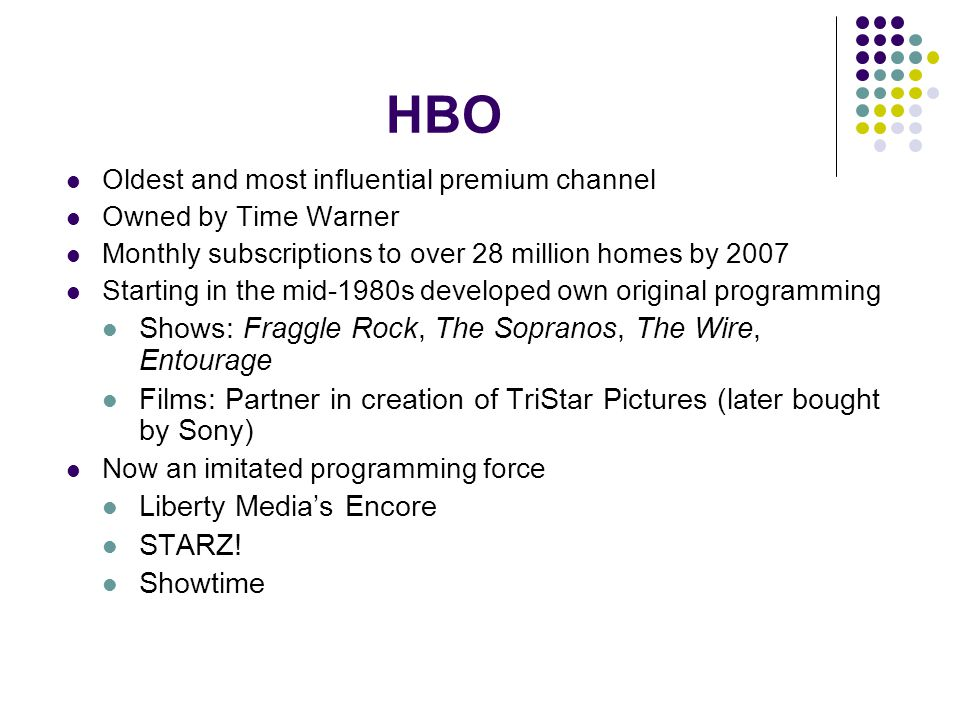 HBO Oldest and most influential premium channel Owned by Time Warner Monthly subscriptions to over 28 million homes by 2007 Starting in the mid-1980s developed own original programming Shows: Fraggle Rock, The Sopranos, The Wire, Entourage Films: Partner in creation of TriStar Pictures (later bought by Sony) Now an imitated programming force Liberty Medias Encore STARZ.