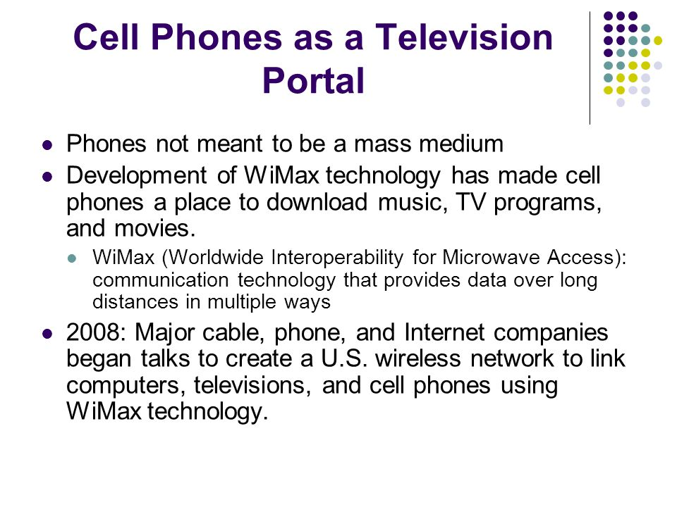 Cell Phones as a Television Portal Phones not meant to be a mass medium Development of WiMax technology has made cell phones a place to download music, TV programs, and movies.