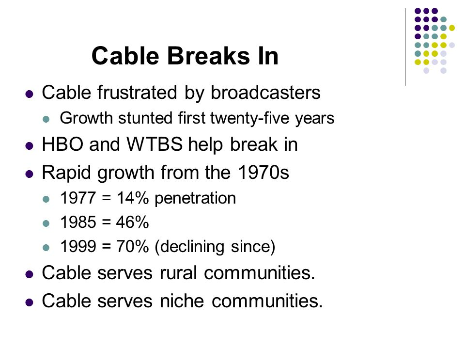 Cable Breaks In Cable frustrated by broadcasters Growth stunted first twenty-five years HBO and WTBS help break in Rapid growth from the 1970s 1977 = 14% penetration 1985 = 46% 1999 = 70% (declining since) Cable serves rural communities.
