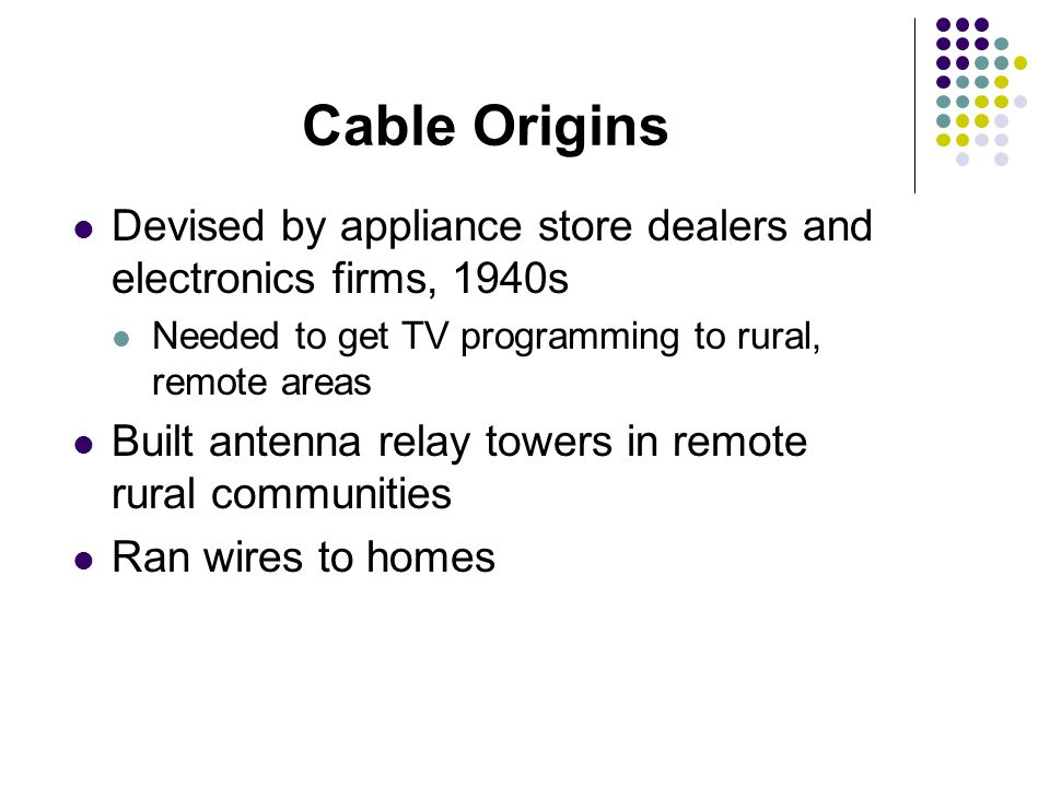 Devised by appliance store dealers and electronics firms, 1940s Needed to get TV programming to rural, remote areas Built antenna relay towers in remote rural communities Ran wires to homes Cable Origins