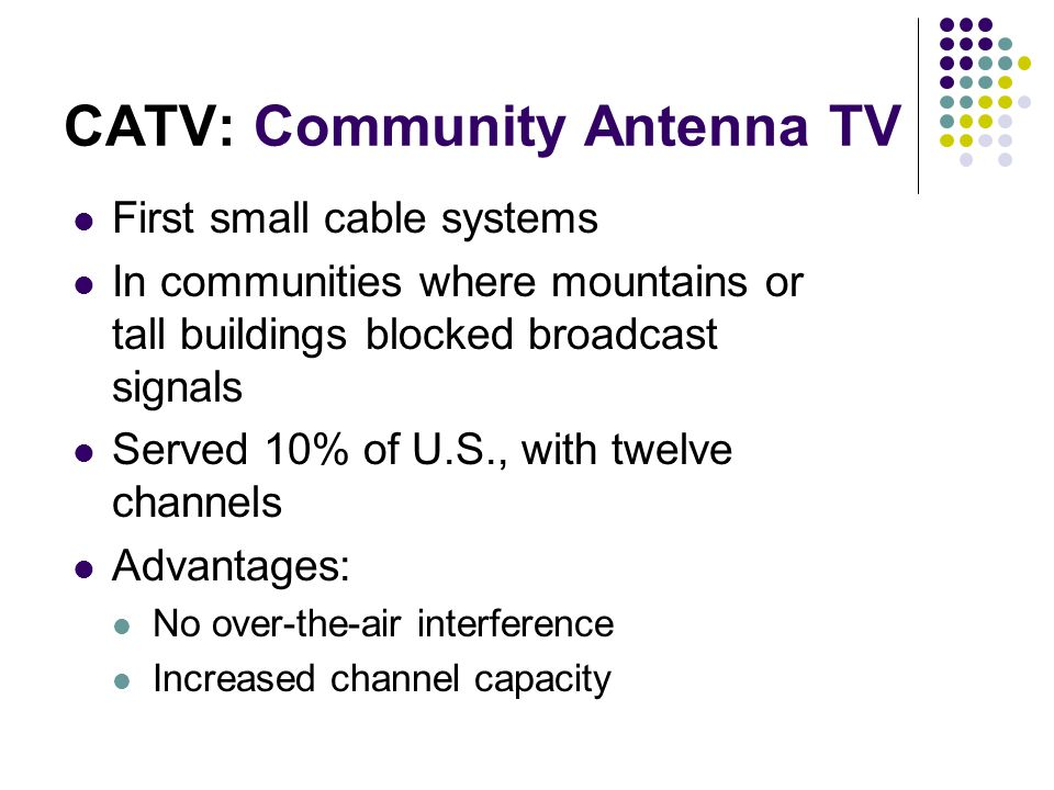 First small cable systems In communities where mountains or tall buildings blocked broadcast signals Served 10% of U.S., with twelve channels Advantages: No over-the-air interference Increased channel capacity CATV: Community Antenna TV