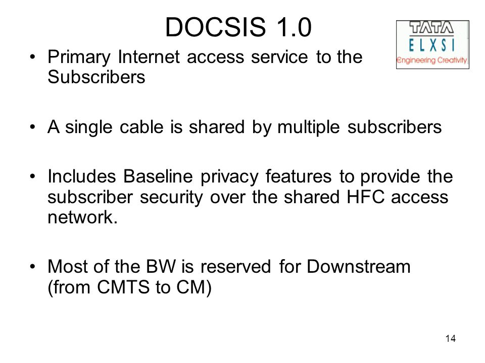14 DOCSIS 1.0 Primary Internet access service to the Subscribers A single cable is shared by multiple subscribers Includes Baseline privacy features to provide the subscriber security over the shared HFC access network.
