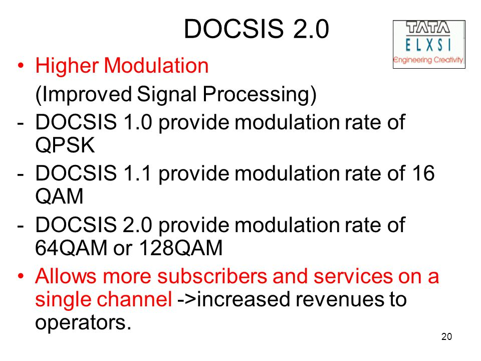 20 DOCSIS 2.0 Higher Modulation (Improved Signal Processing) -DOCSIS 1.0 provide modulation rate of QPSK -DOCSIS 1.1 provide modulation rate of 16 QAM -DOCSIS 2.0 provide modulation rate of 64QAM or 128QAM Allows more subscribers and services on a single channel ->increased revenues to operators.