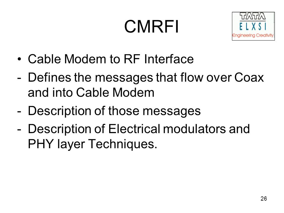 26 CMRFI Cable Modem to RF Interface -Defines the messages that flow over Coax and into Cable Modem -Description of those messages -Description of Electrical modulators and PHY layer Techniques.