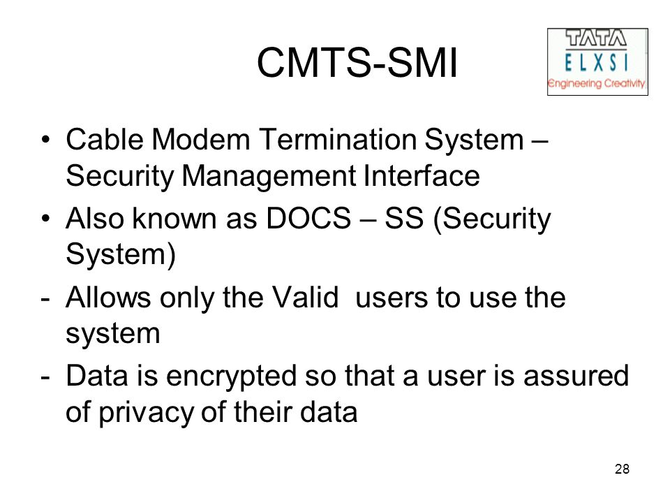 28 CMTS-SMI Cable Modem Termination System – Security Management Interface Also known as DOCS – SS (Security System) -Allows only the Valid users to use the system -Data is encrypted so that a user is assured of privacy of their data