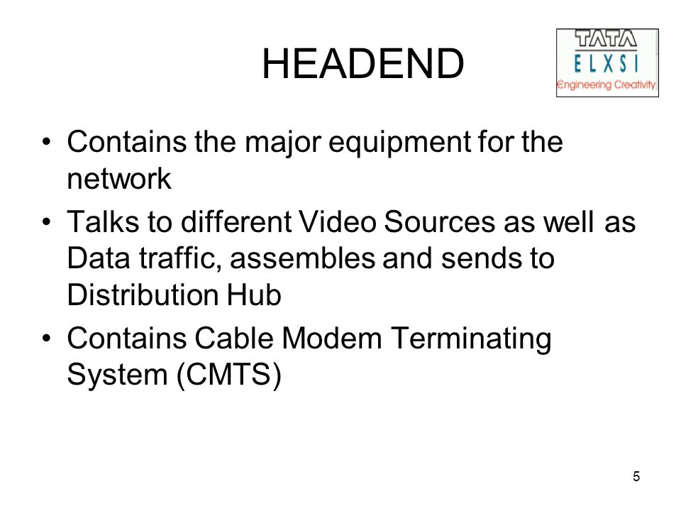 5 HEADEND Contains the major equipment for the network Talks to different Video Sources as well as Data traffic, assembles and sends to Distribution Hub Contains Cable Modem Terminating System (CMTS)