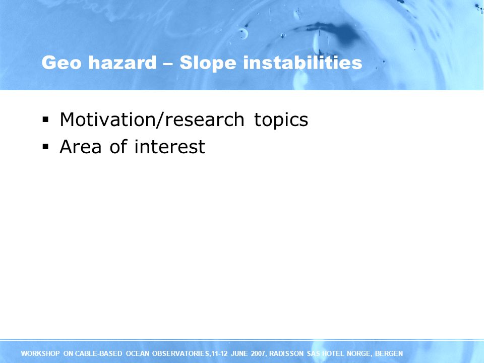 WORKSHOP ON CABLE-BASED OCEAN OBSERVATORIES,11-12 JUNE 2007, RADISSON SAS HOTEL NORGE, BERGEN Geo hazard – Slope instabilities Motivation/research topics Area of interest