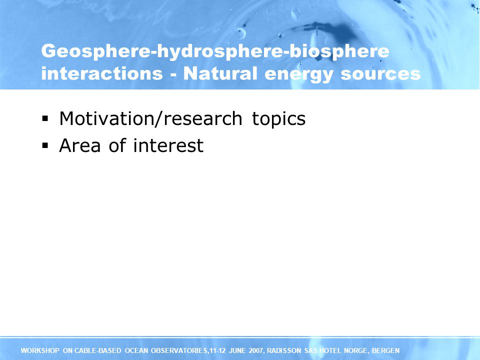 WORKSHOP ON CABLE-BASED OCEAN OBSERVATORIES,11-12 JUNE 2007, RADISSON SAS HOTEL NORGE, BERGEN Geosphere-hydrosphere-biosphere interactions - Natural energy sources Motivation/research topics Area of interest