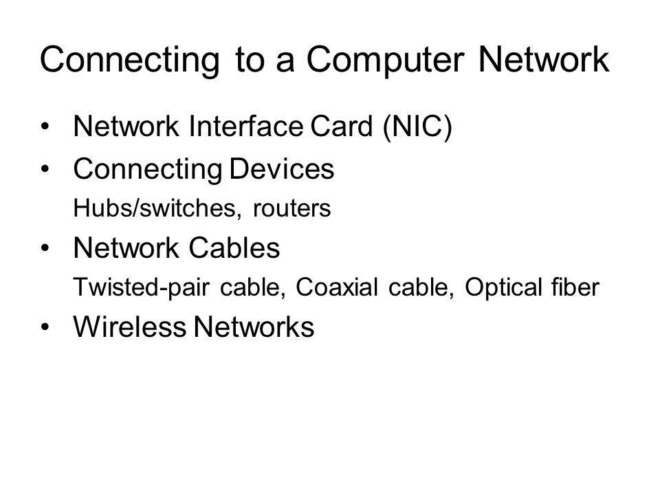 Network Interface Card (NIC) Connecting Devices Hubs/switches, routers Network Cables Twisted-pair cable, Coaxial cable, Optical fiber Wireless Networks Connecting to a Computer Network