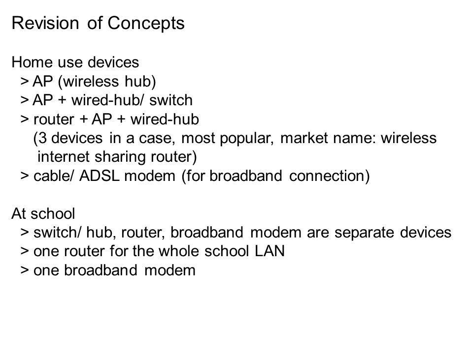 Revision of Concepts Home use devices > AP (wireless hub) > AP + wired-hub/ switch > router + AP + wired-hub (3 devices in a case, most popular, market name: wireless internet sharing router) > cable/ ADSL modem (for broadband connection) At school > switch/ hub, router, broadband modem are separate devices > one router for the whole school LAN > one broadband modem