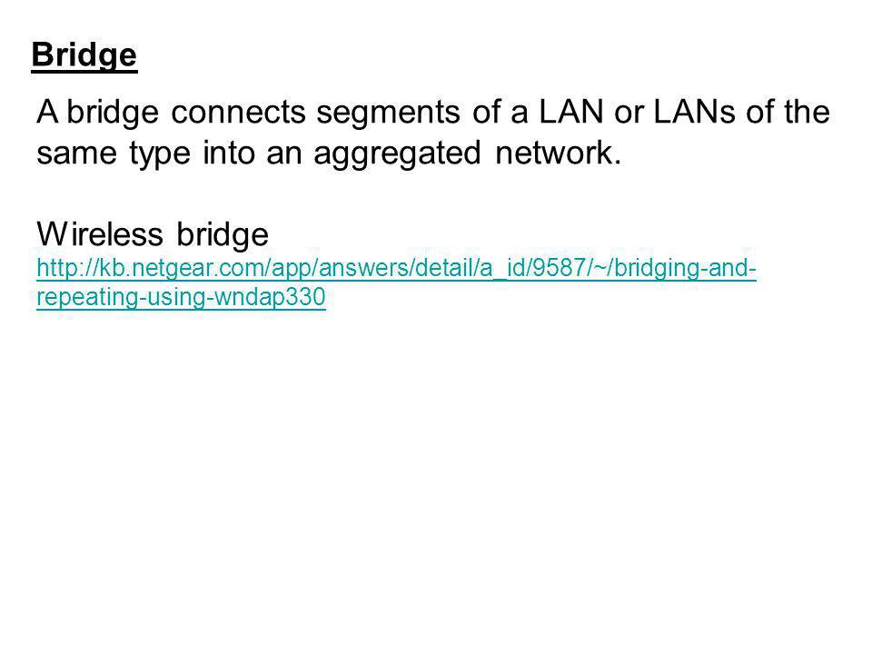 Bridge A bridge connects segments of a LAN or LANs of the same type into an aggregated network.