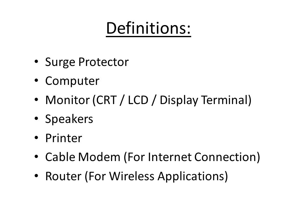 Definitions: Surge Protector Computer Monitor (CRT / LCD / Display Terminal) Speakers Printer Cable Modem (For Internet Connection) Router (For Wireless Applications)