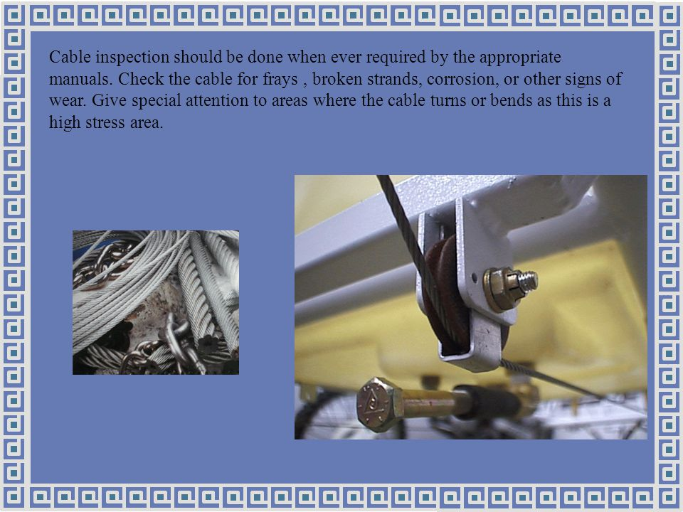Cable inspection should be done when ever required by the appropriate manuals.