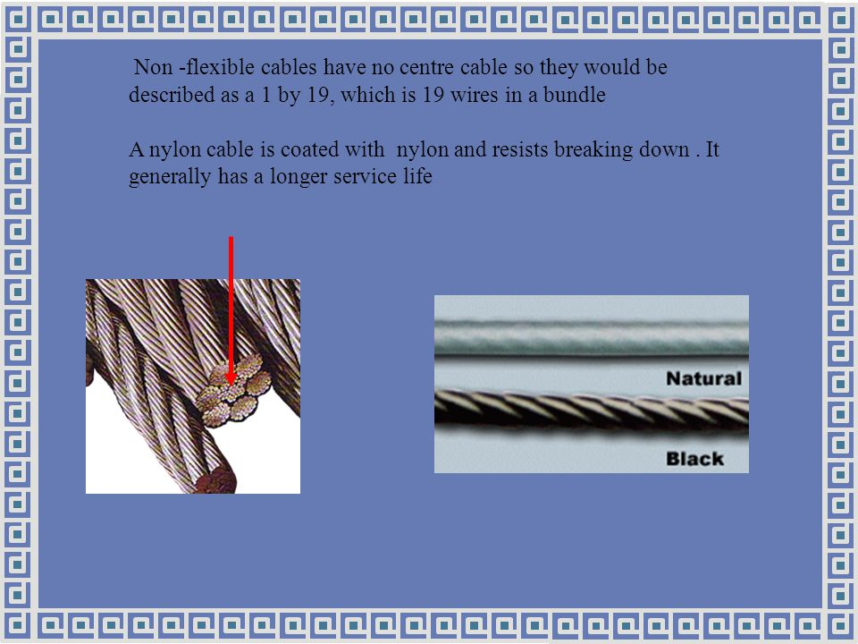 Non -flexible cables have no centre cable so they would be described as a 1 by 19, which is 19 wires in a bundle A nylon cable is coated with nylon and resists breaking down.
