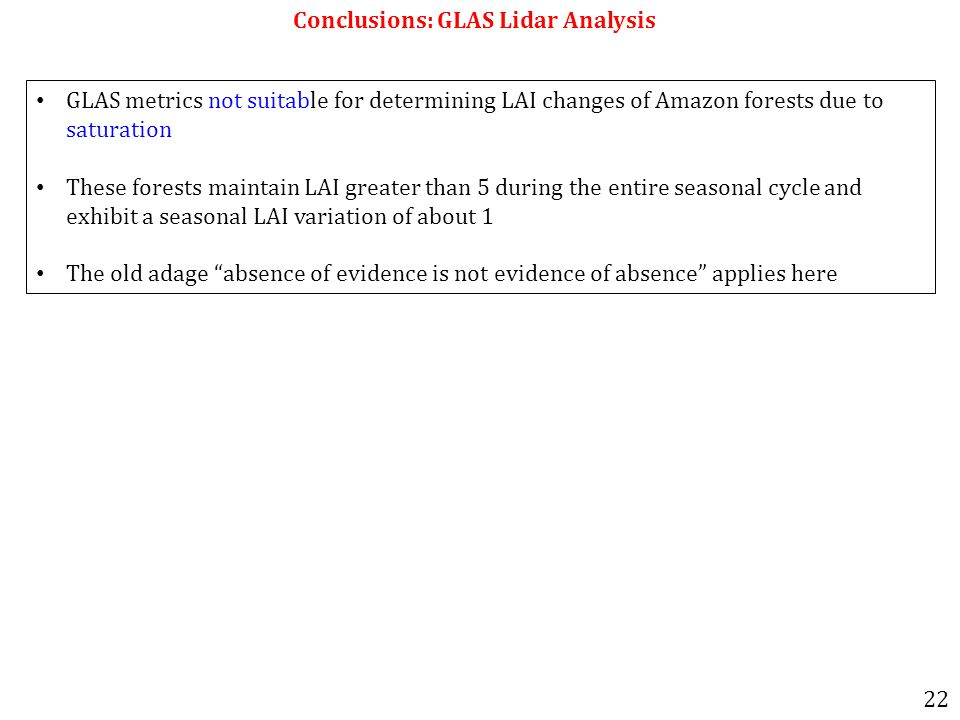 Conclusions: GLAS Lidar Analysis GLAS metrics not suitable for determining LAI changes of Amazon forests due to saturation These forests maintain LAI greater than 5 during the entire seasonal cycle and exhibit a seasonal LAI variation of about 1 The old adage absence of evidence is not evidence of absence applies here 22