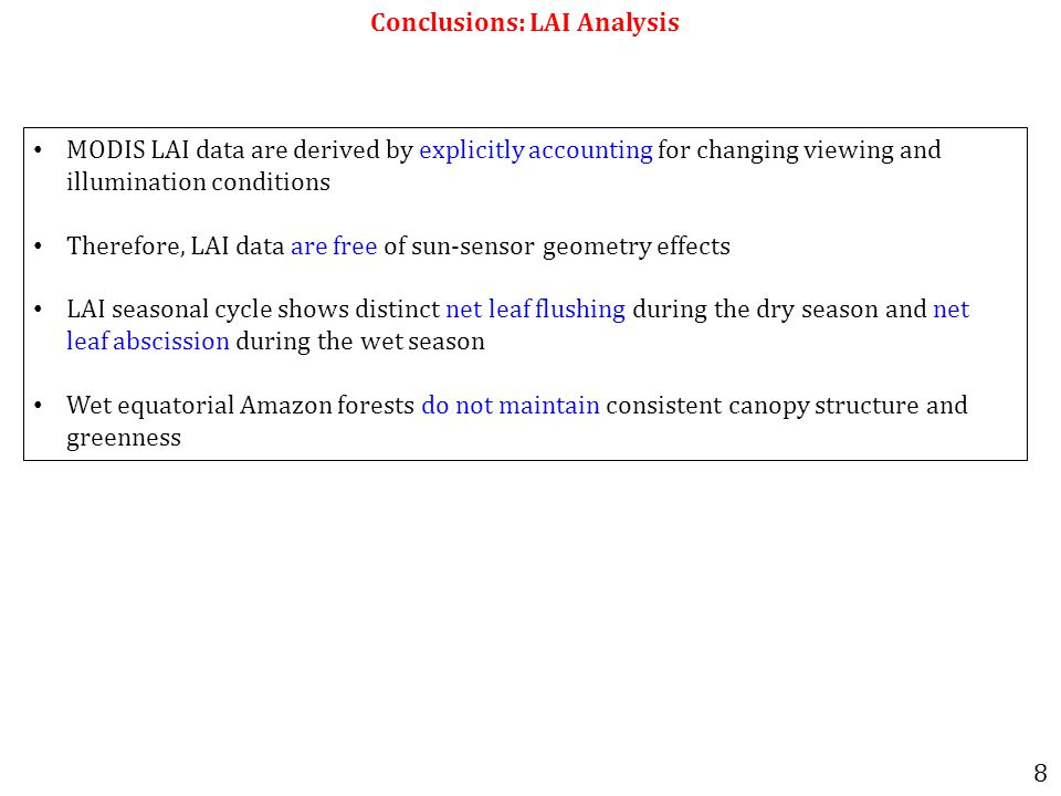 Conclusions: LAI Analysis MODIS LAI data are derived by explicitly accounting for changing viewing and illumination conditions Therefore, LAI data are free of sun-sensor geometry effects LAI seasonal cycle shows distinct net leaf flushing during the dry season and net leaf abscission during the wet season Wet equatorial Amazon forests do not maintain consistent canopy structure and greenness 8
