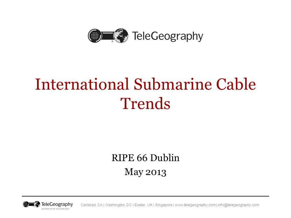 Carlsbad, CA | Washington, DC | Exeter, UK | Singapore | www.telegeography.com | info@telegeography.com International Submarine Cable Trends RIPE 66 Dublin May 2013