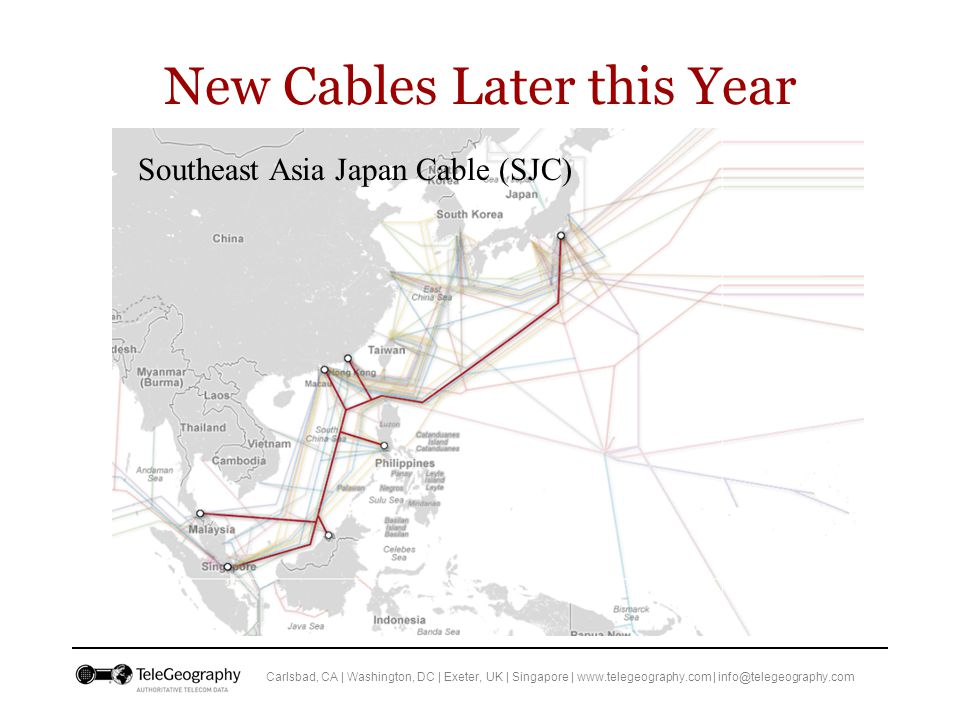 Carlsbad, CA | Washington, DC | Exeter, UK | Singapore | www.telegeography.com | info@telegeography.com New Cables Later this Year Southeast Asia Japan Cable (SJC)