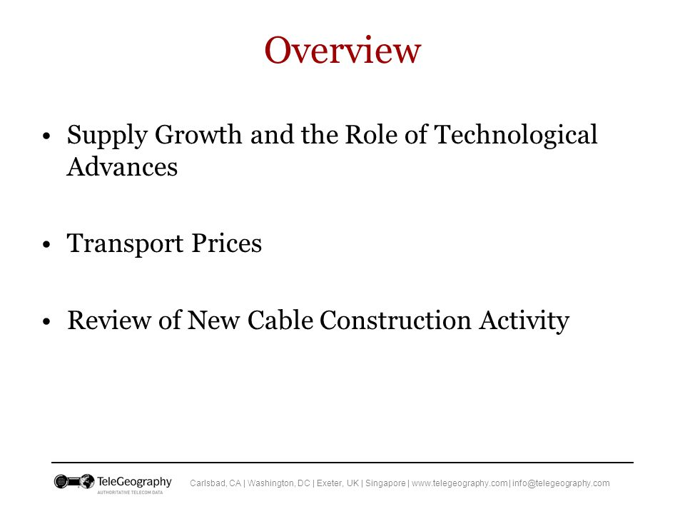 Carlsbad, CA | Washington, DC | Exeter, UK | Singapore | www.telegeography.com | info@telegeography.com Overview Supply Growth and the Role of Technological Advances Transport Prices Review of New Cable Construction Activity