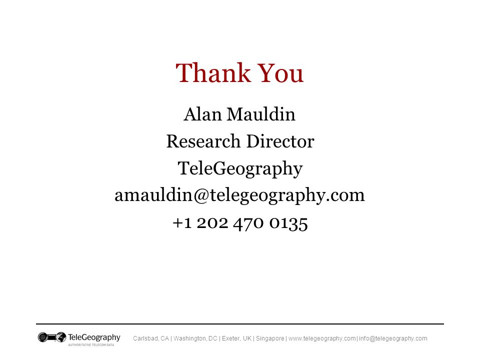 Carlsbad, CA | Washington, DC | Exeter, UK | Singapore | www.telegeography.com | info@telegeography.com Thank You Alan Mauldin Research Director TeleGeography amauldin@telegeography.com +1 202 470 0135