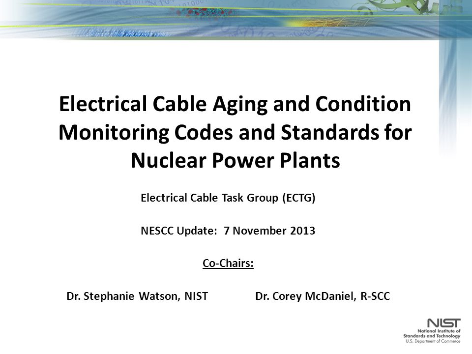 Electrical Cable Aging and Condition Monitoring Codes and Standards for Nuclear Power Plants Electrical Cable Task Group (ECTG) NESCC Update: 7 November 2013 Co-Chairs: Dr.