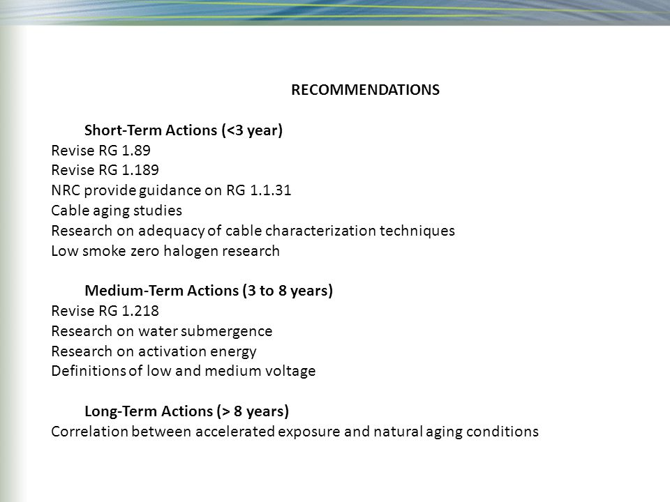 RECOMMENDATIONS Short-Term Actions (<3 year) Revise RG 1.89 Revise RG 1.189 NRC provide guidance on RG 1.1.31 Cable aging studies Research on adequacy of cable characterization techniques Low smoke zero halogen research Medium-Term Actions (3 to 8 years) Revise RG 1.218 Research on water submergence Research on activation energy Definitions of low and medium voltage Long-Term Actions (> 8 years) Correlation between accelerated exposure and natural aging conditions