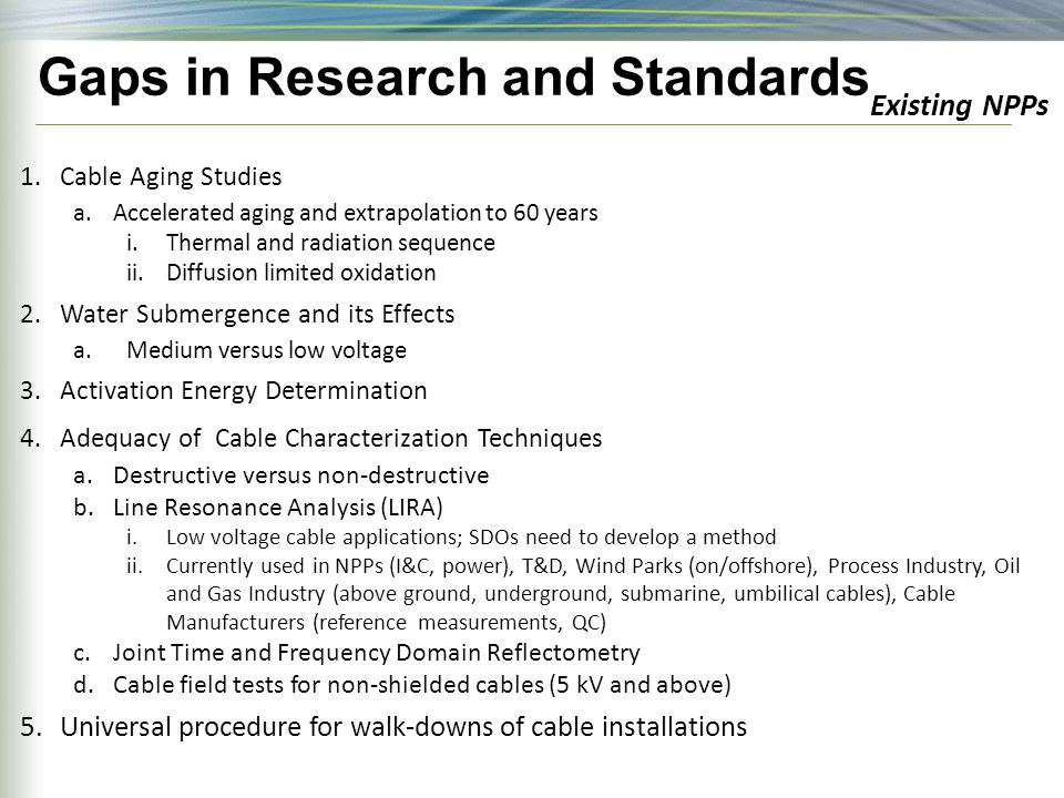 Gaps in Research and Standards 1.Cable Aging Studies a.Accelerated aging and extrapolation to 60 years i.Thermal and radiation sequence ii.Diffusion limited oxidation 2.Water Submergence and its Effects a.Medium versus low voltage 3.Activation Energy Determination 4.Adequacy of Cable Characterization Techniques a.Destructive versus non-destructive b.Line Resonance Analysis (LIRA) i.Low voltage cable applications; SDOs need to develop a method ii.Currently used in NPPs (I&C, power), T&D, Wind Parks (on/offshore), Process Industry, Oil and Gas Industry (above ground, underground, submarine, umbilical cables), Cable Manufacturers (reference measurements, QC) c.Joint Time and Frequency Domain Reflectometry d.Cable field tests for non-shielded cables (5 kV and above) 5.Universal procedure for walk-downs of cable installations Existing NPPs