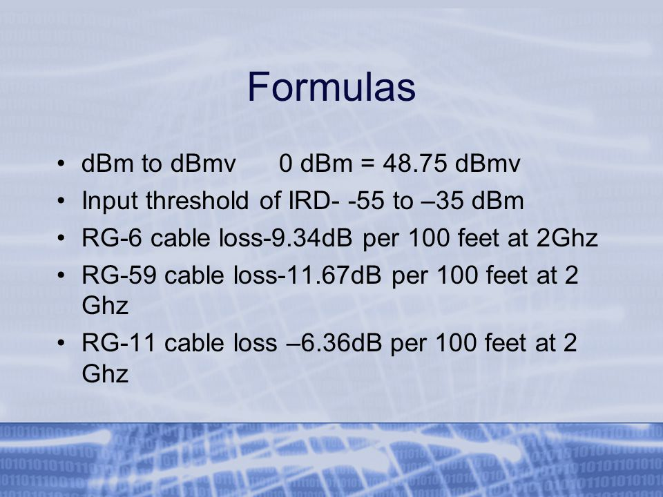 Formulas dBm to dBmv 0 dBm = 48.75 dBmv Input threshold of IRD- -55 to –35 dBm RG-6 cable loss-9.34dB per 100 feet at 2Ghz RG-59 cable loss-11.67dB per 100 feet at 2 Ghz RG-11 cable loss –6.36dB per 100 feet at 2 Ghz