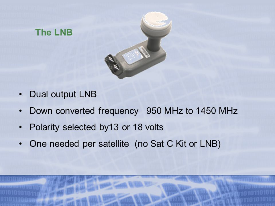 The LNB Dual output LNB Down converted frequency 950 MHz to 1450 MHz Polarity selected by13 or 18 volts One needed per satellite (no Sat C Kit or LNB)